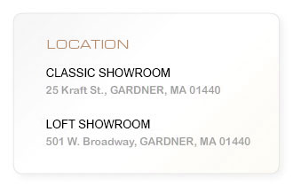 Location: Main Showroom, 25 Kraft St., Gardner, MA 01440 - Broadway Store: 501 W. Broadway, Gardner, MA 01440